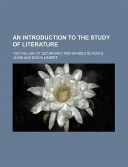 Book An Introduction To The Study Of Literature; For The Use Of Secondary And Graded Schools by Edwin Herbert Lewis