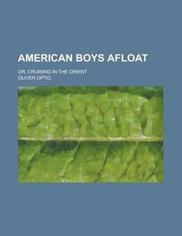 Book American Boys Afloat; Or, Cruising In The Orient by Oliver Optic