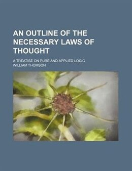 Book An Outline Of The Necessary Laws Of Thought; A Treatise On Pure And Applied Logic by William Thomson