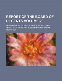 Book Report Of The Board Of Regents Volume 29 by Smithsonian Institution. Regents
