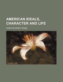 Book American ideals, character and life by Hamilton Wright Mabie
