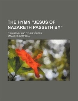 "Book The Hymn ""jesus Of Nazareth Passeth By""; Its History And Other Verses by Emma F. R. Campbell"