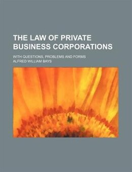 Book The Law Of Private Business Corporations; With Questions, Problems And Forms by Alfred William Bays