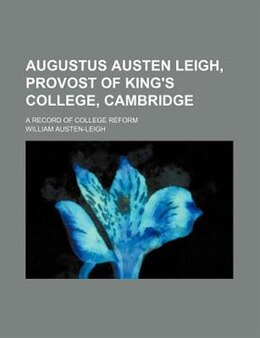 Book Augustus Austen Leigh, Provost Of King's College, Cambridge; A Record Of College Reform by William Austen-leigh