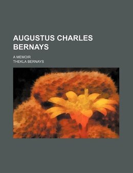 Book Augustus Charles Bernays; A Memoir by Thekla Bernays