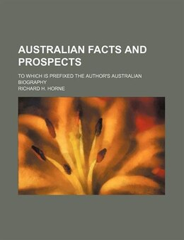 Book Australian Facts And Prospects; To Which Is Prefixed The Author's Australian Biography by Richard H. Horne