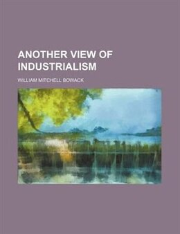 Book Another View of Industrialism by William Mitchell Bowack