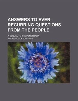 Book Answers To Ever-recurring Questions From The People; A Sequel To The Penetralia by Andrew Jackson Davis