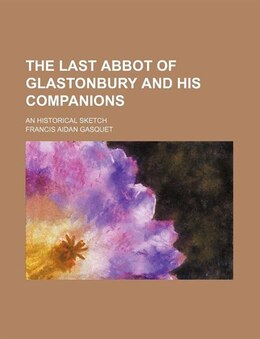 Book The Last Abbot Of Glastonbury And His Companions; An Historical Sketch by Francis Aidan Gasquet