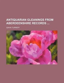 Book Antiquarian Gleanings From Aberdeenshire Records by Gavin Turreff