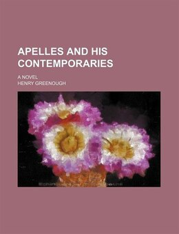 Book Apelles And His Contemporaries; A Novel by Henry Greenough