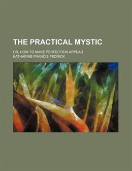 Book The Practical Mystic; Or, How To Make Perfection Appear by Katharine Francis Pedrick