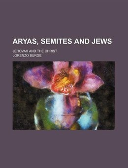 Book Aryas, Semites And Jews; Jehovah And The Christ by Lorenzo Burge