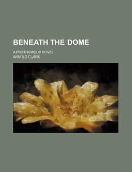 Book Beneath The Dome; A Posthumous Novel by Arnold Clark