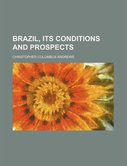 Book Brazil, its conditions and prospects by Christopher Columbus Andrews