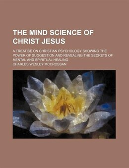 Book The Mind Science Of Christ Jesus; A Treatise On Christian Psychology Showing The Power Of… by Charles Wesley Mccrossan