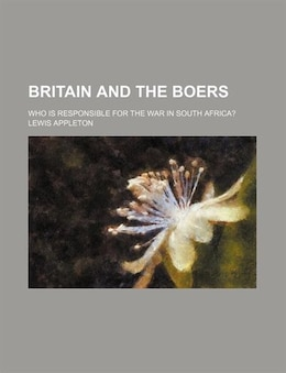Book Britain And The Boers; Who Is Responsible For The War In South Africa? by Lewis Appleton