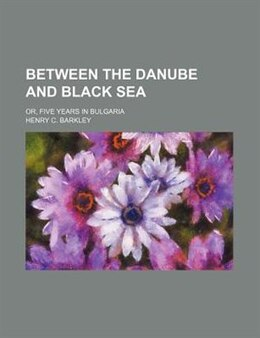 Book Between The Danube And Black Sea; Or, Five Years In Bulgaria by Henry C. Barkley