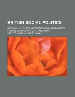 Book British Social Politics; Materials Illustrating Contemporary State Action For The Solution Of… by Carlton Joseph Huntley Hayes