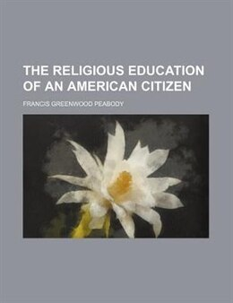 Book The Religious Education Of An American Citizen by Francis Greenwood Peabody