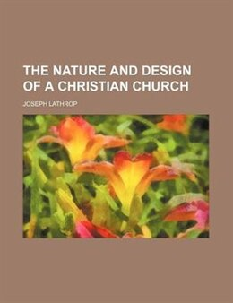 Book The Nature And Design Of A Christian Church by Joseph Lathrop