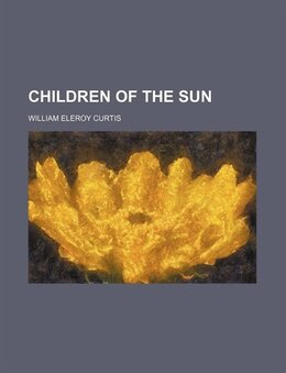 Book Children of the sun by William Eleroy Curtis