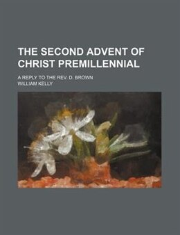 Book The Second Advent Of Christ Premillennial; A Reply To The Rev. D. Brown by William Kelly