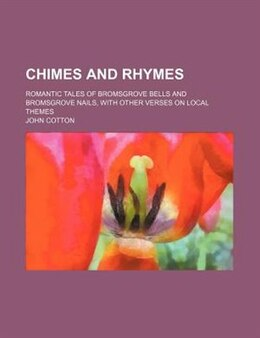 Book Chimes And Rhymes; Romantic Tales Of Bromsgrove Bells And Bromsgrove Nails, With Other Verses On… by John Cotton
