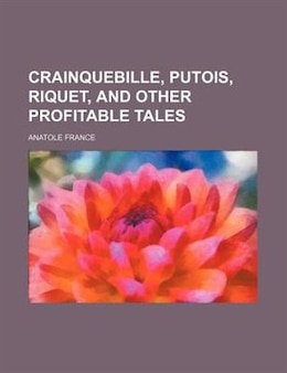 Book Crainquebille, Putois, Riquet, And Other Profitable Tales by Anatole France