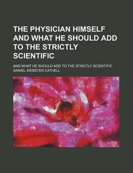 Book The Physician Himself And What He Should Add To The Strictly Scientific; And What He Should Add To… by Daniel Webster Cathell