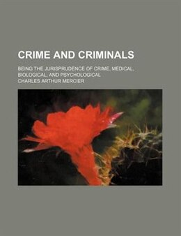Book Crime And Criminals; Being The Jurisprudence Of Crime, Medical, Biological, And Psychological by Charles Arthur Mercier