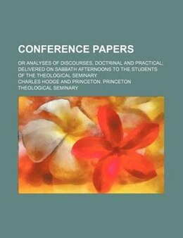 Book Conference Papers; Or Analyses Of Discourses, Doctrinal And Practical Delivered On Sabbath… by Charles Hodge