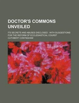 Book Doctor's Commons Unveiled; Its Secrets And Abuses Disclosed  With Suggestions For The Reform Of… by Cuthbert Conyngham