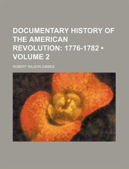 Book Documentary History Of The American Revolution (volume 2); 1776-1782: 1776-1782 by Robert Wilson Gibbes