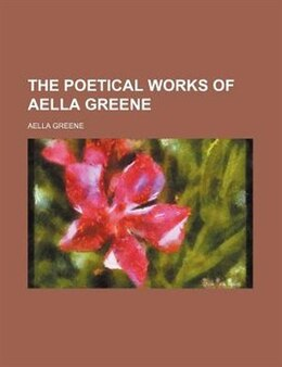 Book The Poetical Works Of Aella Greene by Aella Greene
