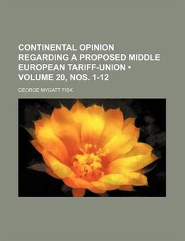 Book Continental Opinion Regarding A Proposed Middle European Tariff-union (volume 20, Nos. 1-12) by George Mygatt Fisk