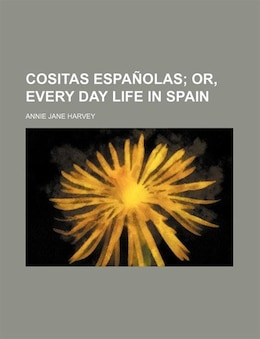 Book Cositas Españolas;  Or, Every Day Life In Spain by Annie Jane Harvey