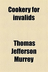Book Cookery for invalids by Thomas Jefferson Murrey