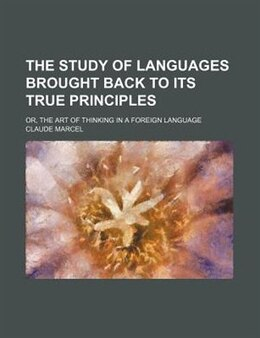 Book The Study Of Languages Brought Back To Its True Principles; Or, The Art Of Thinking In A Foreign… by Claude Marcel