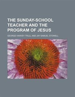 Book The Sunday-school Teacher And The Program Of Jesus by George Harvey Trull