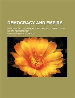 Book Democracy And Empire; With Studies Of Their Psychological, Economic, And Moral Foundations by Franklin Henry Giddings