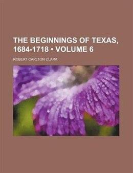 Book The Beginnings Of Texas, 1684-1718 (volume 6) by Robert Carlton Clark