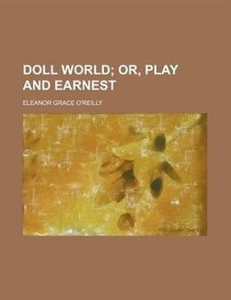 Book Doll World; Or, Play And Earnest by Eleanor Grace O'reilly