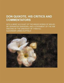 Book Don Quixote, His Critics And Commentators; With A Brief Account Of The Minor Works Of Miguel De… by Alexander James Duffield