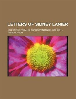 Book Letters Of Sidney Lanier; Selections From His Correspondence, 1866-1881 by Sidney Lanier