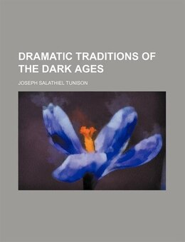 Book Dramatic Traditions Of The Dark Ages by Joseph Salathiel Tunison