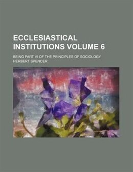 Book Ecclesiastical Institutions; Being Part Vi Of The Principles Of Sociology Volume 6 by Herbert Spencer