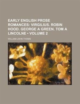 Book Early English Prose Romances (volume 2);  Virgilius. Robin Hood. George A Green. Tom A Lincolne by William John Thoms
