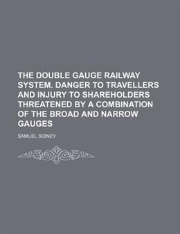 Book The Double Gauge Railway System. Danger To Travellers And Injury To Shareholders Threatened By A… by Samuel Sidney