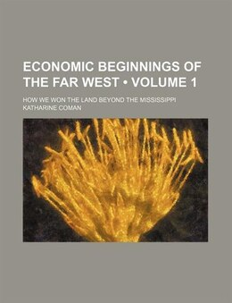 Book Economic Beginnings Of The Far West (volume 1); How We Won The Land Beyond The Mississippi by Katharine Coman